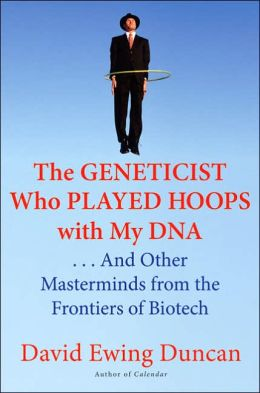 Geneticist Who Played Hoops with My DNA: And Other Masterminds from the Frontiers of Biotech