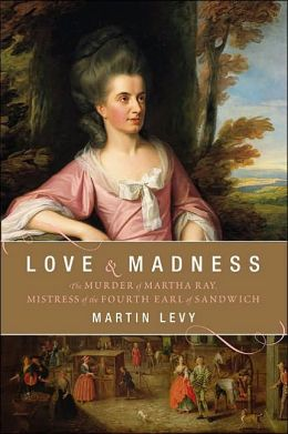 Love & Madness: The Murder of Martha Ray, Mistress of the Fourth Earl of Sandwich