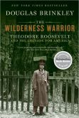Book Cover Image. Title: The Wilderness Warrior:  Theodore Roosevelt and the Crusade for America, 1858-1919, Author: Douglas Brinkley