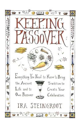 Keeping Passover: Everything You Need to Know to Bring the Ancient Tradition to Life and Create Your Own Passover Celebration