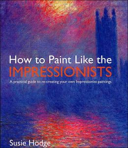 How to Paint Like the Impressionists: A Practical Guide to Re-Creating Your Own Impressionist Paintings Susie Hodge