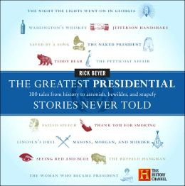Greatest Presidential Stories Never Told: 100 Tales from History to Astonish, Bewilder, and Stupefy