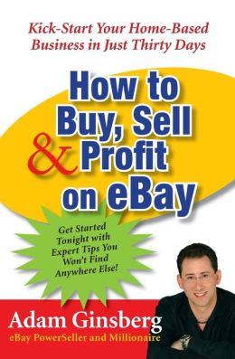 How to Buy, Sell, & Profit on Ebay: Kick-Start Your Home-Based Business in Just 30 Days