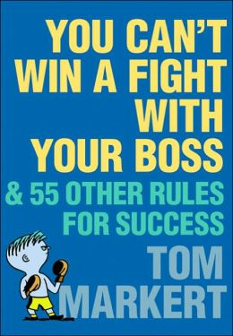 You Can't Win a Fight with Your Boss: And 55 Other Rules for Success
