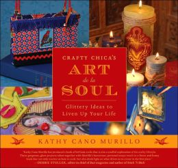 Crafty Chica's Art de la Soul: Glittery Ideas to Liven up Your Life