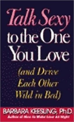 Talk Sexy to the One You Love: And Drive Each Other Wild in Bed