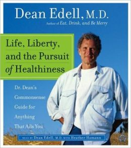 Life, Liberty, and the Pursuit of Healthiness: Dr. Dean's Straight-Talk Answers to Hundreds of Your Most Pressing Health Questions