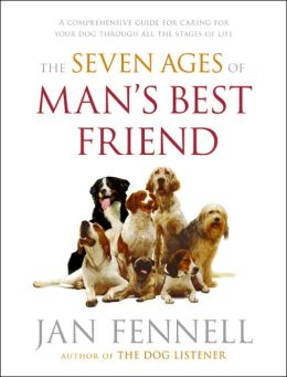 Seven Ages of Man's Best Friend: A Comprehensive Guide for Caring for Your Dog Through All the Stages of Life