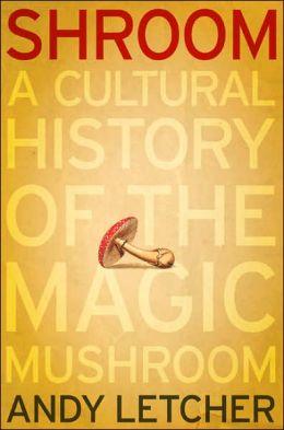 Shroom: The Cultural History of the Magic Mushroom