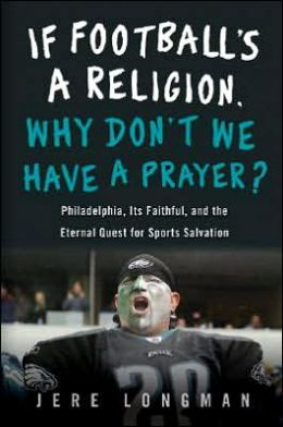If Football Is a Religion, How Come We Don't Have a Prayer?: Philadelphia, Its Faithful, and The Eternal Quest for Sports Salvation