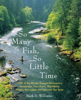 So Many Fish So Little Time: 1001 of the World's Greatest Backcountry Honeyholes, Trout Rivers, Blue Ribbon Waters, Bass Lakes, and Saltwater Hotspots