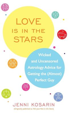 Love Is in the Stars: Wicked and Uncensored Astrology Advice for Getting the (Almost) Perfect Guy