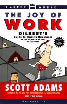 Joy of Work: Dilbert's Guide to Finding Happiness at the Expense of Your Co-Workers