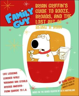 Family Guy: Brian's Guide to Booze, Broads, and the Lost Art of Being a Man