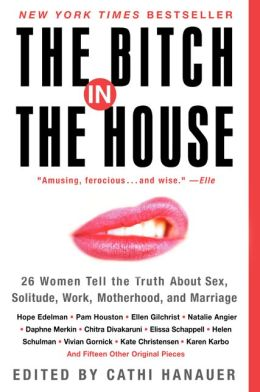 Bitch in the House: 26 Women Tell the Truth about Sex, Solitude, Work, Motherhood, and Marriage
