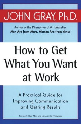 How to Get What You Want at Work: A Practical Guide for Improving Communication and Getting Results