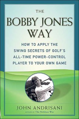 Bobby Jones Way: How to apply the Swing Secrets of Golf's All-Time Power-Control Player to Your Own Game
