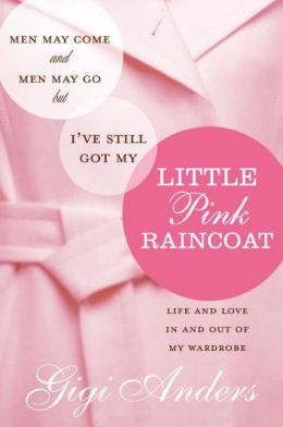 Men May Come and Men May Go...But I've Still Got My Little Pink Raincoat: Life and Love in and Out of My Wardrobe