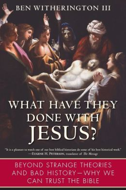 What Have They Done with Jesus?: Beyond Strange Theories and Bad History--Why We Can Trust the Bible