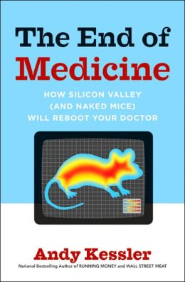 End of Medicine: How Silicon Valley (and Naked Mice) Will Reboot Your Doctor