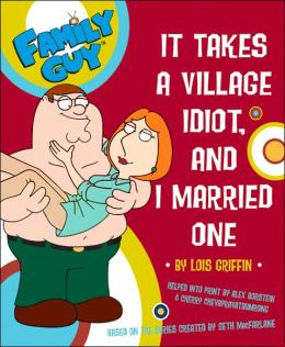 Family Guy: It takes a Village Idiot, and I Married One