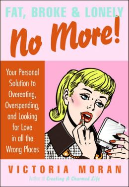 Fat, Broke & Lonely No More: Your Personal Solution to Overeating, Overspending, and Looking for Love in All the Wrong Places