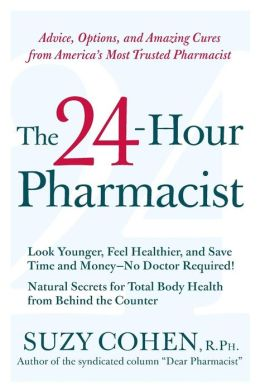 24-Hour Pharmacist: Advice, Options, and Amazing Cures from America's Most Trusted Pharmacist