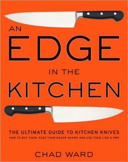Edge in the Kitchen: The Ultimate Guide to Kitchen Knives-How to Buy Them, Keep Them Razor Sharp, and Use Them Like a Pro