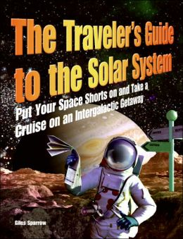 Traveler's Guide to the Solar System: Put Your Space Shorts on and Take a Cruise on an Intergalactic Getaway