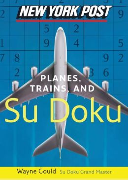 New York Post Planes, Trains, and Sudoku: The Official Utterly Addictive Number-Placing Puzzle
