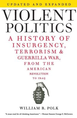Violent Politics: A History of Insurgency, Terrorism, and Guerilla War, from the American Revolution to Iraq