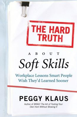 Hard Truth about Soft Skills: WorkPlace Lessons Smart People Wish They'd Learned Sooner