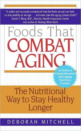 Foods That Combat Aging : The Nutritional Way to Stay Healthy Longer