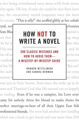 How Not to Write a Novel: 200 Classic Mistakes and How to Avoid Them--A Misstep-by-Misstep Guide