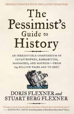 The Pessimist's Guide to History: An Irresistible Compendium of Catastrophes, Barbarities, Massacres, and Mayhem - From 14 Billion Years Ago to 2007