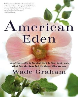 American Eden: From Monticello to Central Park to Our Backyards: What Our Gardens Tell Us About Who We Are