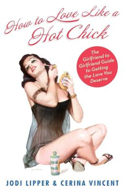 How To Love Like a Hot Chick: The Girlfriend to Girlfriend Guide to Getting the Love You Deserve