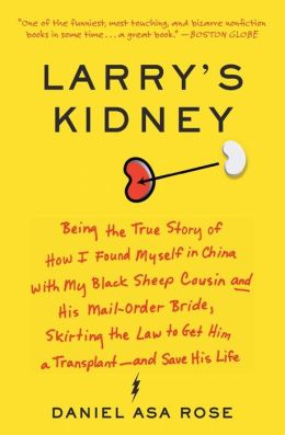 Larry's Kidney: Being the True Story of How I Found Myself in China with My Black Sheep Cousin and His Mail-Order Bride, Skirting the Law to Get Him a Transplant - And Save His Life