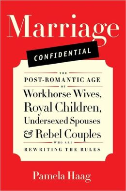 Marriage Confidential: The Post-Romantic Age of Workhorse Wives, Royal Children, Undersexed Spouses, and Rebel Couples Who Are Rewriting the Rules