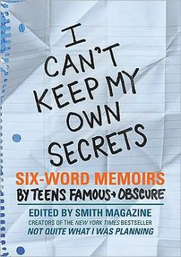 I Can't Keep My Own Secrets: Six-Word Memoirs by Teens Famous and Obscure