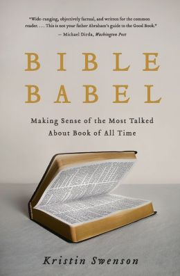 Bible Babel: Making Sense of the Most Talked About Book of All Time
