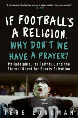 If Football's a Religion, Why Don't We Have a Prayer?: Philadelphia, Its Faithful, and the Eternal Quest for Sports Salvation