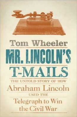Mr. Lincoln's T-Mails: The Untold Story of how Abraham Lincoln Used the Telegraph to Win the Civil War