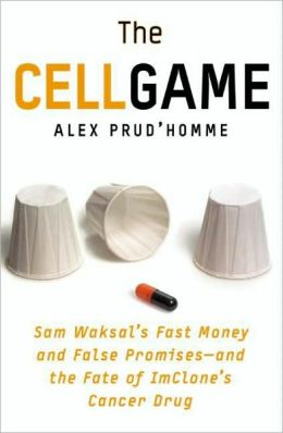 The Cell Game: Sam Waksal's Fast Money and False Promises--and the Fate of ImClone's Cancer Drug Alex Prud'Homme