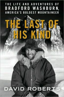 Last of His Kind: The Life and Adventures of Bradford Washburn, America's Boldest Mountaineer