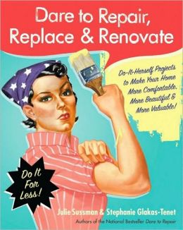 Dare to Repair, Replace and Renovate: Do-It-Herself Projects to Make Your Home More Comfortable, More Beautiful, and More Valuable!