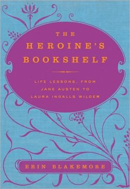 The Heroine's Bookshelf: Life Lessons, from Jane Austen to Laura Ingalls Wilder