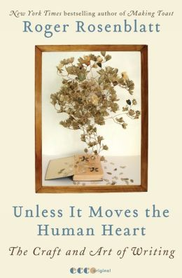 Unless It Moves the Human Heart: The Craft and Art of Writing Roger Rosenblatt