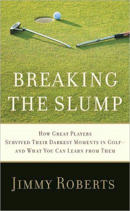 Breaking the Slump: How Great Players Survived Their Darkest Moments in Golf - And What You Can Learn from Them