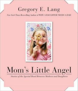 Mom's Little Angel: Stories of the Special Bond Between Mothers and Daughters